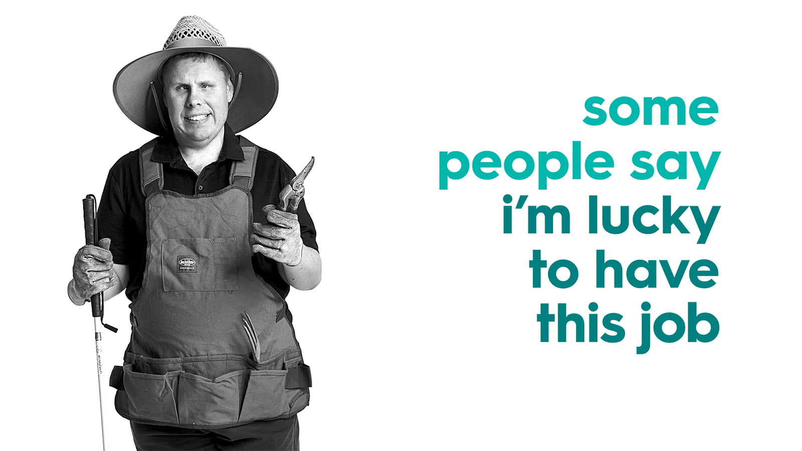 Man with a disability holding sheers and wearing a hat with the text 'some people say i'm lucky to have this job'